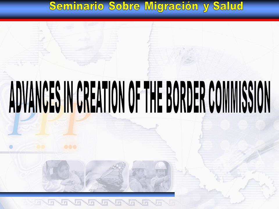 BACKGROUND Agreement betweenGovernments of Guatemala and México to establish: BORDER HEALTH COMMISSION MEXICO - GUATEMALA By the Mexican Government By the Government of Guatemala Lic.