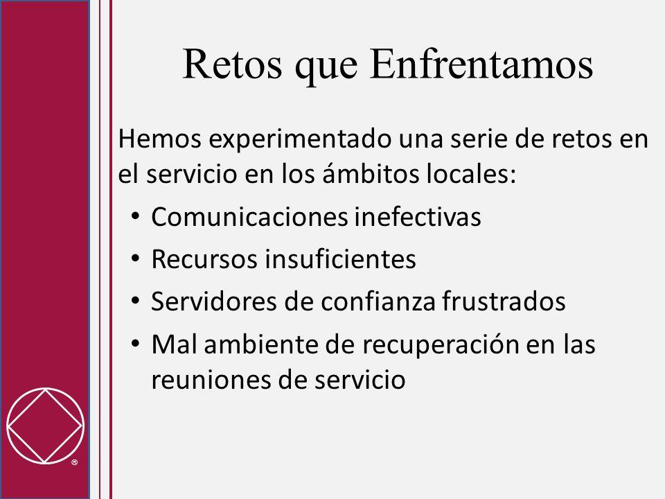 Retos que Enfrentamos Hemos experimentado una serie de retos en el servicio en los ámbitos locales: Comunicaciones inefectivas Recursos insuficientes Servidores de confianza frustrados Mal ambiente de recuperación en las reuniones de servicio