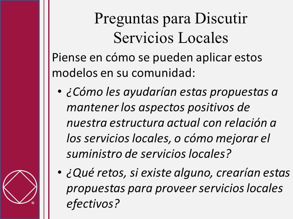 Preguntas para Discutir Servicios Locales Piense en cómo se pueden aplicar estos modelos en su comunidad: ¿Cómo les ayudarían estas propuestas a mantener los aspectos positivos de nuestra estructura actual con relación a los servicios locales, o cómo mejorar el suministro de servicios locales.