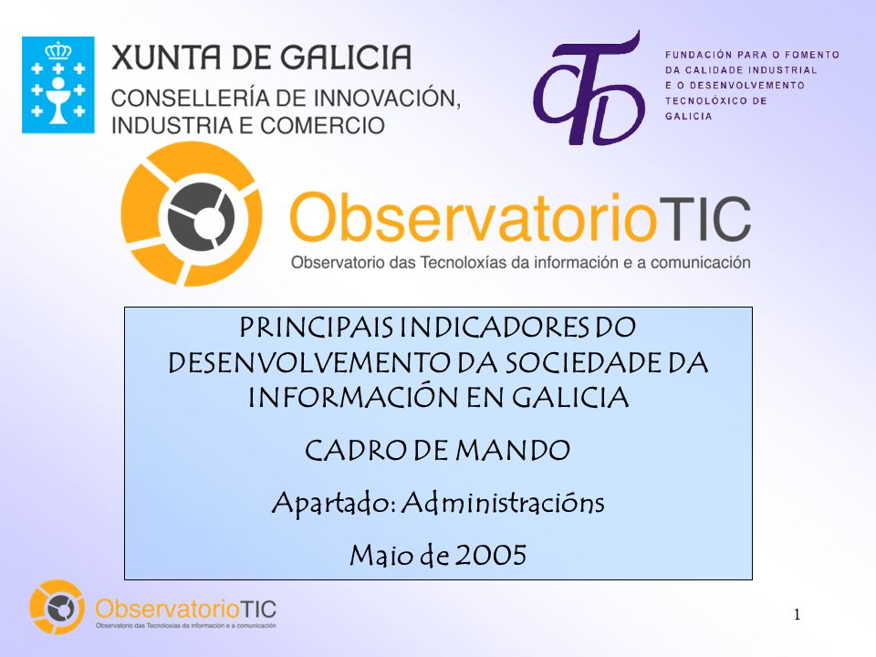 1 PRINCIPAIS INDICADORES DO DESENVOLVEMENTO DA SOCIEDADE DA INFORMACIÓN EN GALICIA CADRO DE MANDO Apartado: Administracións Maio de 2005