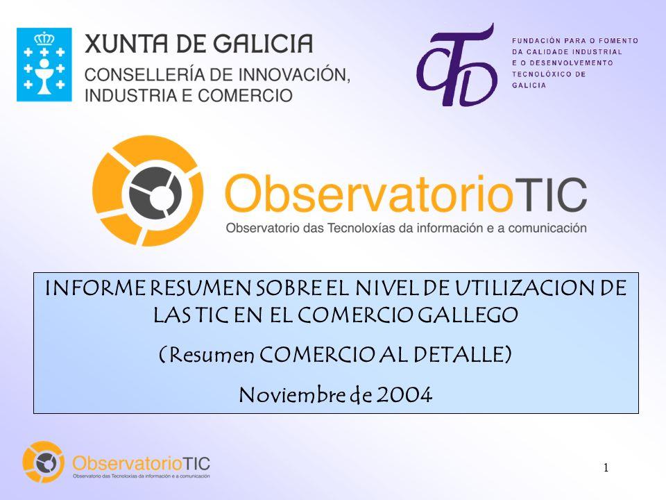 1 INFORME RESUMEN SOBRE EL NIVEL DE UTILIZACION DE LAS TIC EN EL COMERCIO GALLEGO (Resumen COMERCIO AL DETALLE) Noviembre de 2004