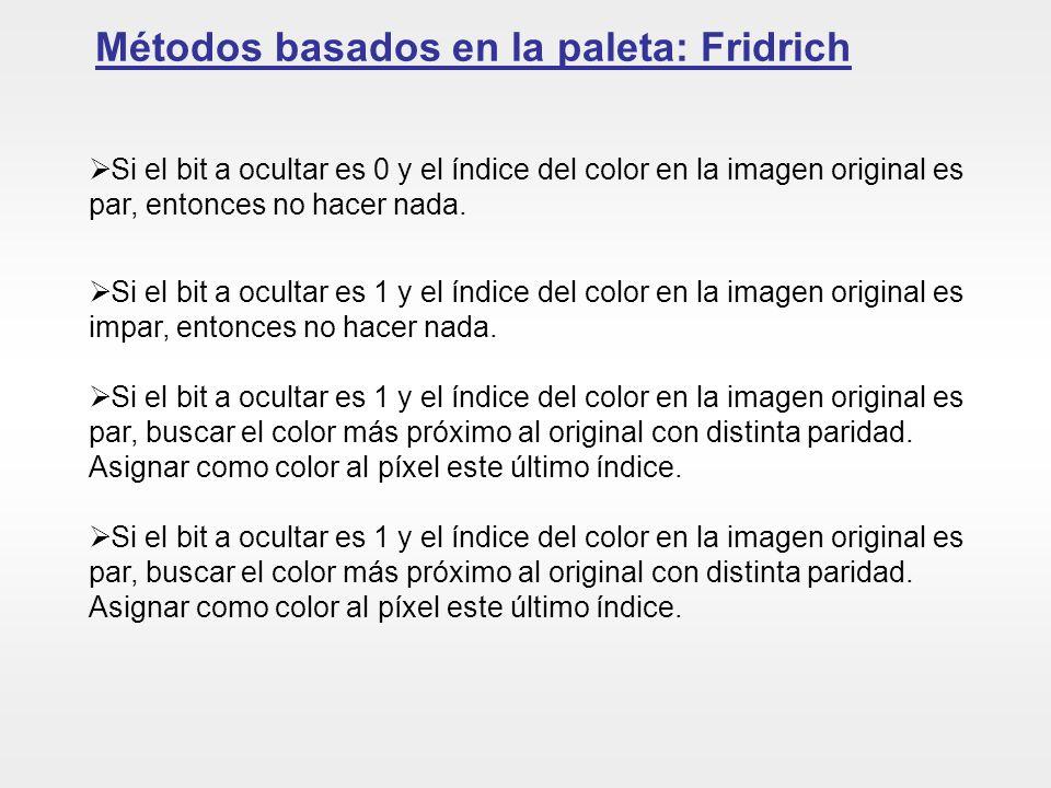 Métodos basados en la paleta: Fridrich Si el bit a ocultar es 0 y el índice del color en la imagen original es par, entonces no hacer nada. Si el bit
