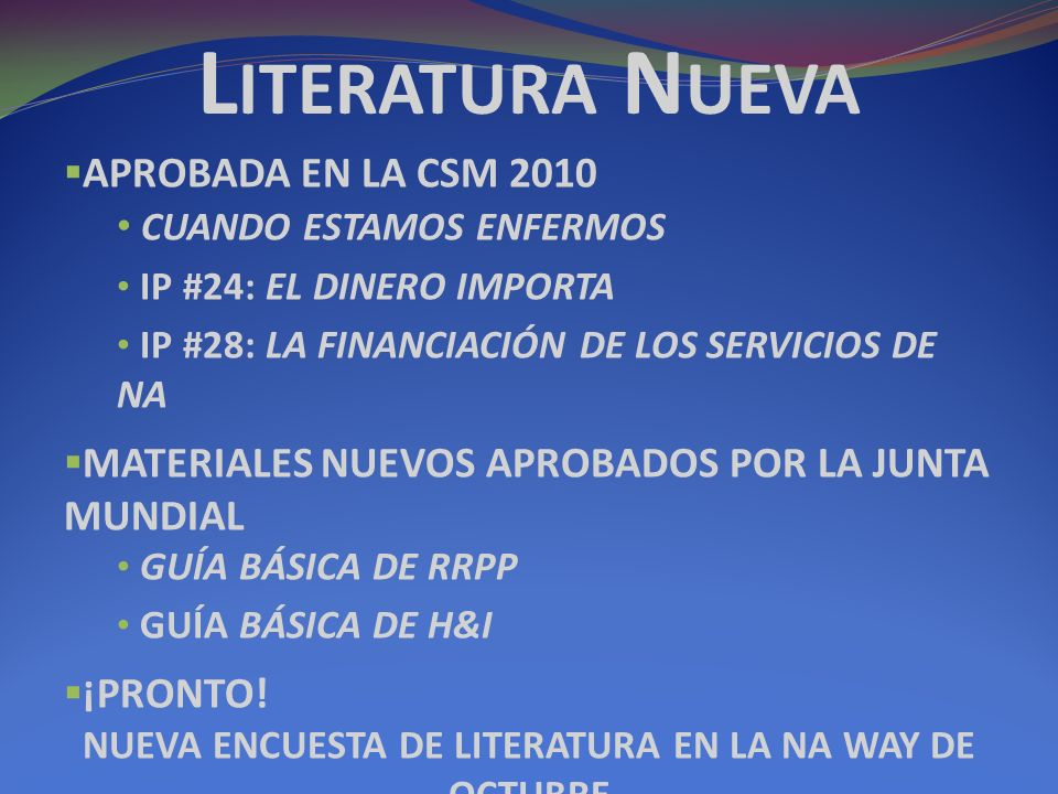 L ITERATURA N UEVA APROBADA EN LA CSM 2010 CUANDO ESTAMOS ENFERMOS IP #24: EL DINERO IMPORTA IP #28: LA FINANCIACIÓN DE LOS SERVICIOS DE NA MATERIALES NUEVOS APROBADOS POR LA JUNTA MUNDIAL GUÍA BÁSICA DE RRPP GUÍA BÁSICA DE H&I ¡PRONTO.