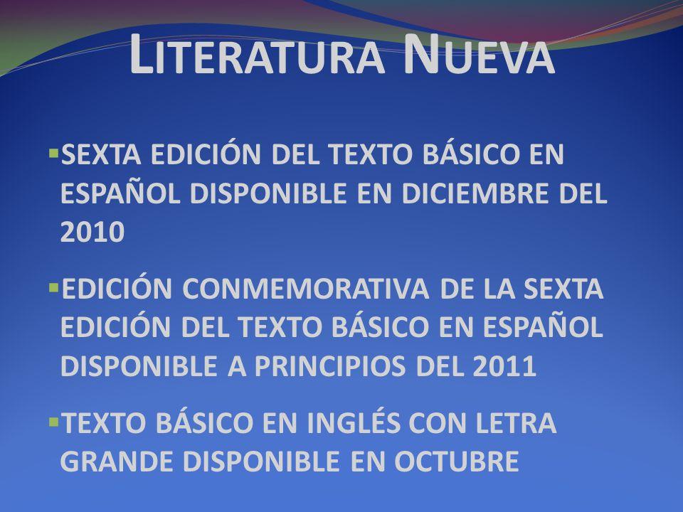 L ITERATURA N UEVA SEXTA EDICIÓN DEL TEXTO BÁSICO EN ESPAÑOL DISPONIBLE EN DICIEMBRE DEL 2010 EDICIÓN CONMEMORATIVA DE LA SEXTA EDICIÓN DEL TEXTO BÁSICO EN ESPAÑOL DISPONIBLE A PRINCIPIOS DEL 2011 TEXTO BÁSICO EN INGLÉS CON LETRA GRANDE DISPONIBLE EN OCTUBRE