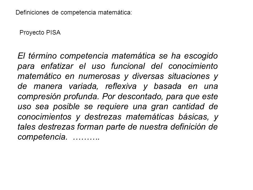 Proyecto PISA Definiciones de competencia matemática: El término competencia matemática se ha escogido para enfatizar el uso funcional del conocimiento matemático en numerosas y diversas situaciones y de manera variada, reflexiva y basada en una compresión profunda.
