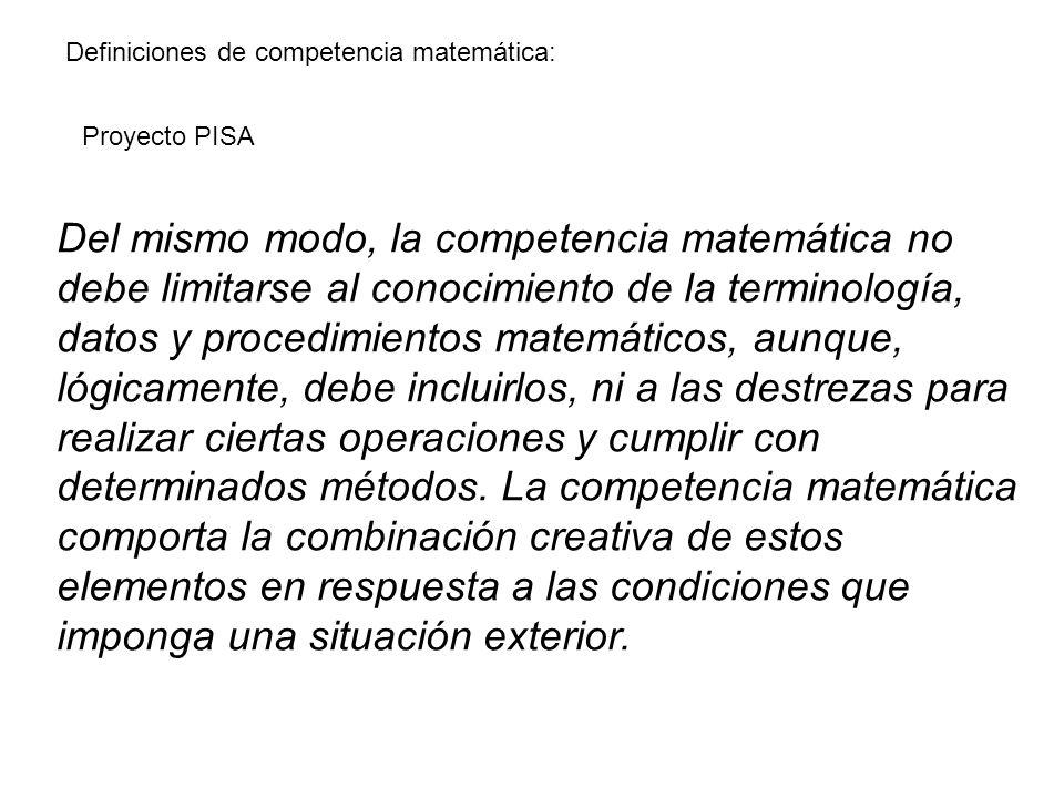 Proyecto PISA Definiciones de competencia matemática: Del mismo modo, la competencia matemática no debe limitarse al conocimiento de la terminología,