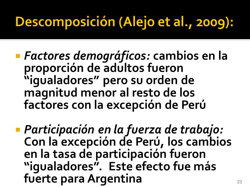 Factores demográficos: cambios en la proporción de adultos fueron igualadores pero su orden de magnitud menor al resto de los factores con la excepción de Perú Participación en la fuerza de trabajo: Con la excepción de Perú, los cambios en la tasa de participación fueron igualadores.
