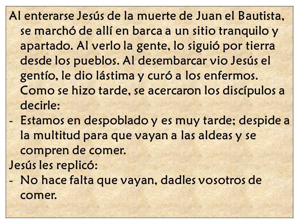 Al enterarse Jesús de la muerte de Juan el Bautista, se marchó de allí en barca a un sitio tranquilo y apartado. Al verlo la gente, lo siguió por tier