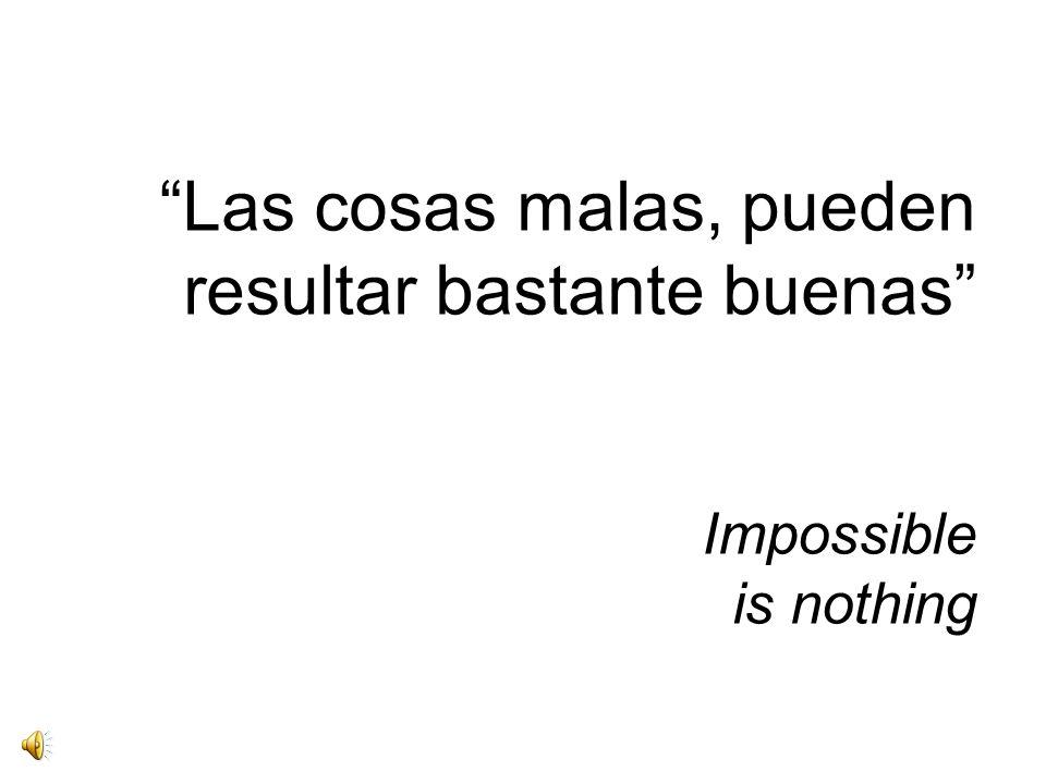 Las cosas malas, pueden resultar bastante buenas Impossible is nothing