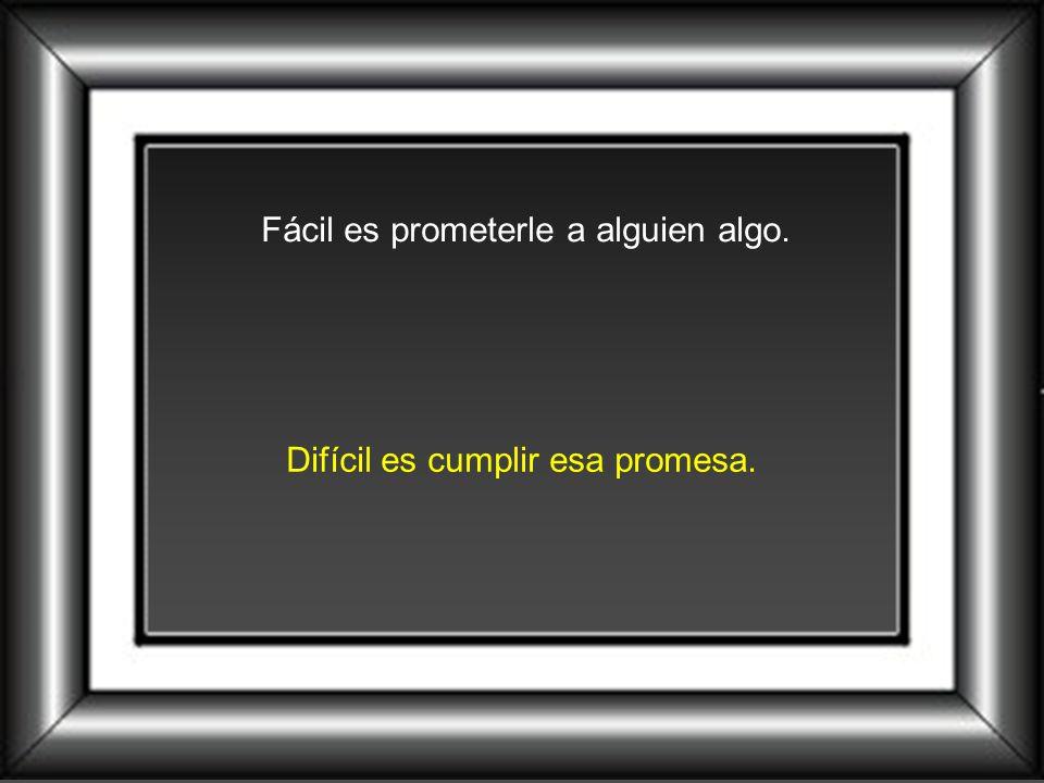 Fácil es prometerle a alguien algo. Difícil es cumplir esa promesa.