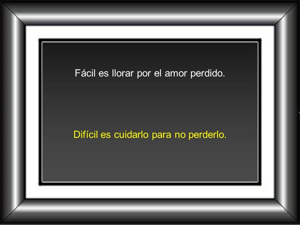 Fácil es llorar por el amor perdido. Difícil es cuidarlo para no perderlo.
