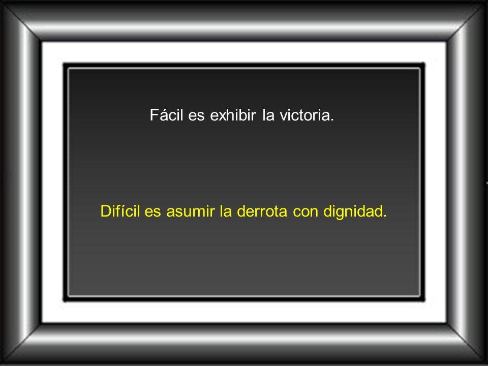 Fácil es exhibir la victoria. Difícil es asumir la derrota con dignidad.