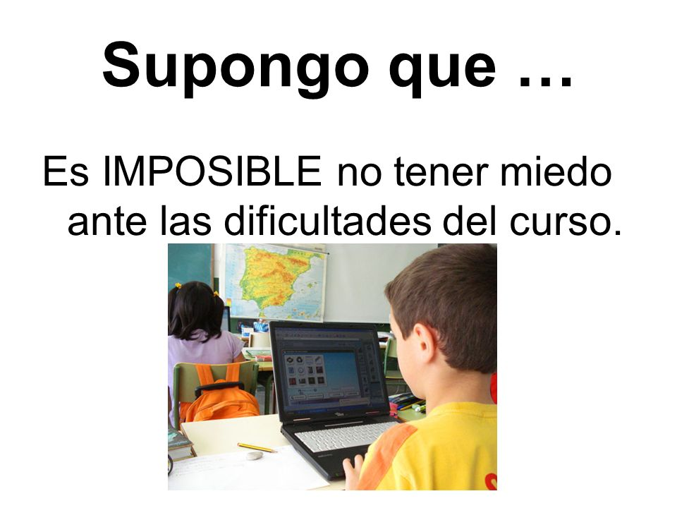 Supongo que … Es IMPOSIBLE … ¿qué más?