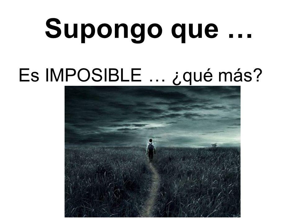 Supongo que … Es IMPOSIBLE … ¿qué más