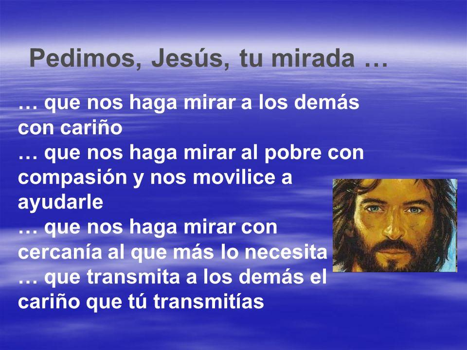 Pedimos, Jesús, tu mirada … … que nos haga mirar a los demás con cariño … que nos haga mirar al pobre con compasión y nos movilice a ayudarle … que no
