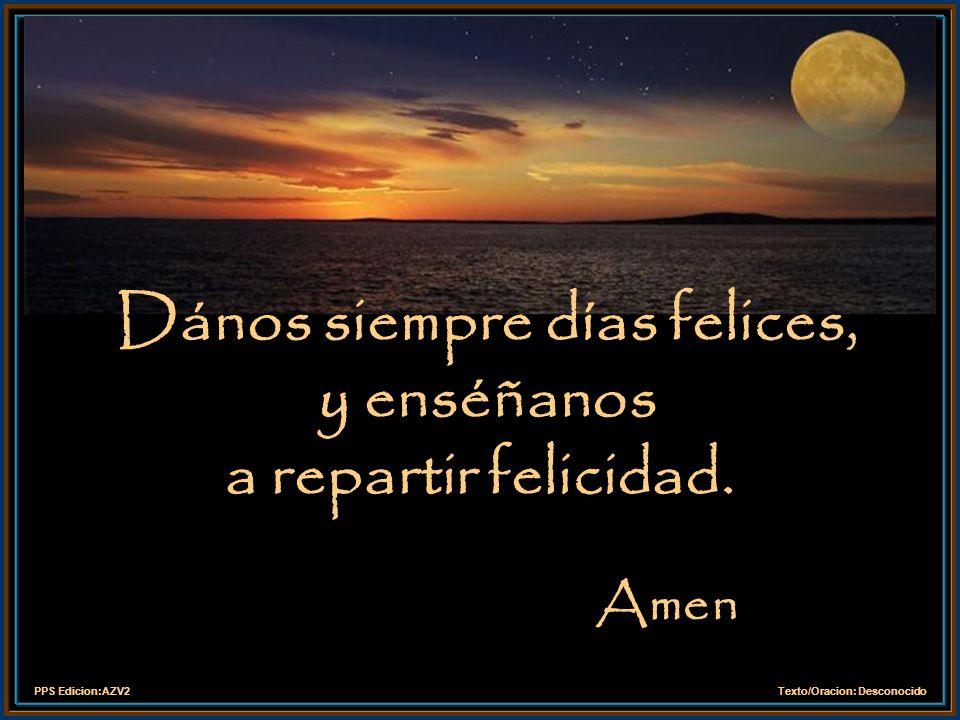 PPS Edicion:AZV2Texto/Oracion: Desconocido Lléname, de bondad y alegría para que todas las personas que encuentre en mi camino puedan descubrir en mí