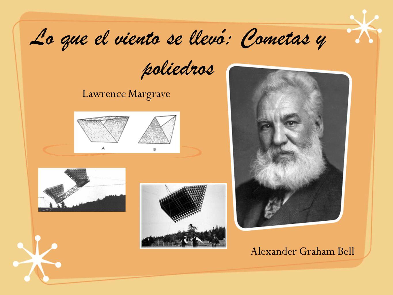 Lo que el viento se llevó: Cometas y poliedros Alexander Graham Bell Lawrence Margrave
