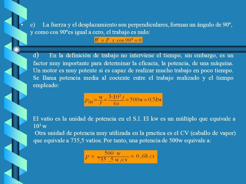 c) La fuerza y el desplazamiento son perpendiculares, forman un ángulo de 90º, y como cos 90ºes igual a cero, el trabajo es nulo: d ) En la definición de trabajo no interviene el tiempo, sin embargo, es un factor muy importante para determinar la eficacia, la potencia, de una máquina.