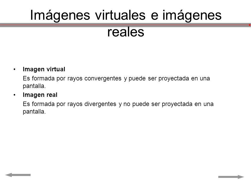 Imágenes virtuales e imágenes reales Imagen virtual Es formada por rayos convergentes y puede ser proyectada en una pantalla. Imagen real Es formada p