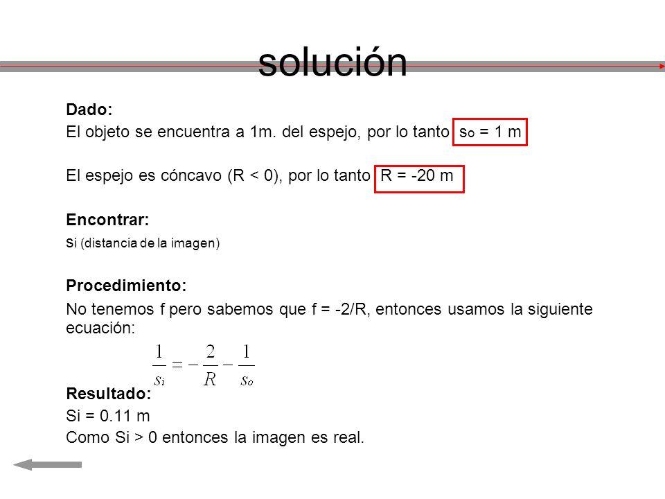 Dado: El objeto se encuentra a 1m. del espejo, por lo tanto s o = 1 m El espejo es cóncavo (R < 0), por lo tanto R = -20 m Encontrar: s i (distancia d