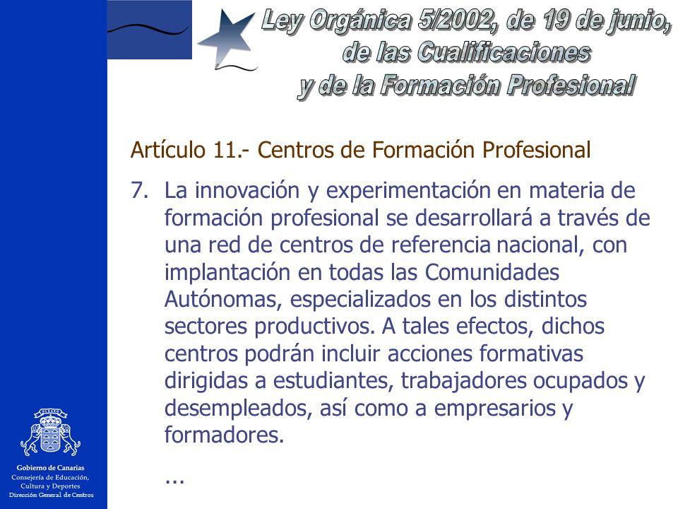 Dirección General de Centros Artículo 11.- Centros de Formación Profesional 7.La innovación y experimentación en materia de formación profesional se desarrollará a través de una red de centros de referencia nacional, con implantación en todas las Comunidades Autónomas, especializados en los distintos sectores productivos.