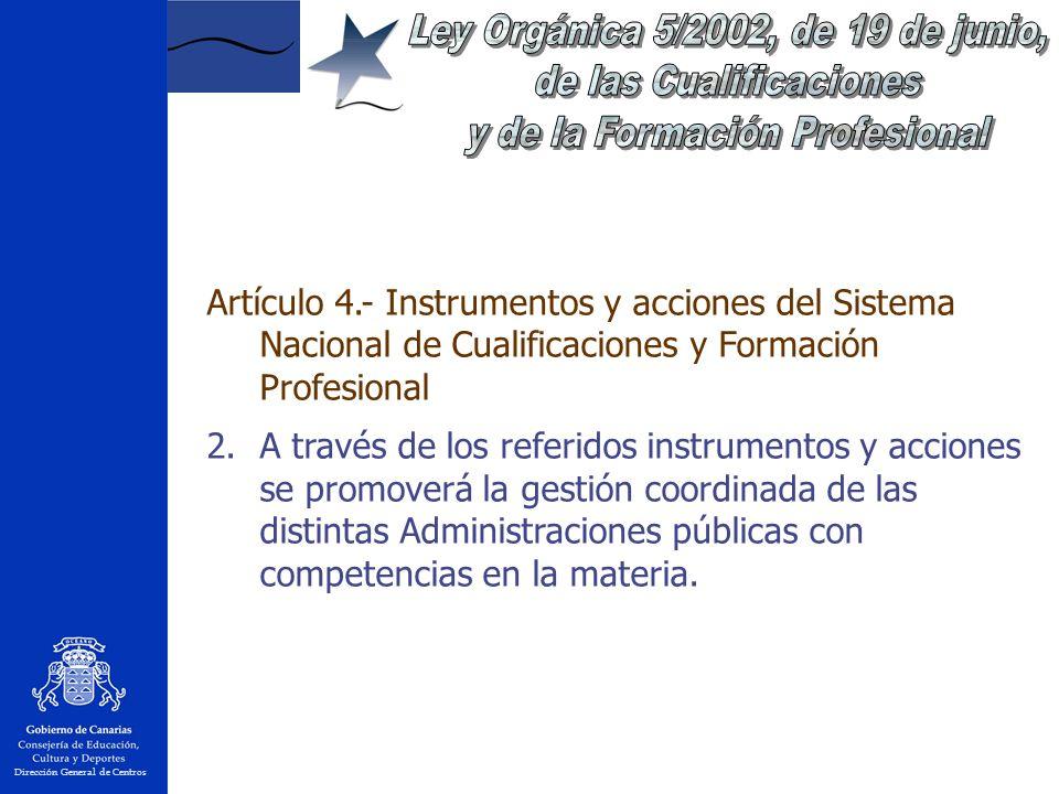 Dirección General de Centros Artículo 4.- Instrumentos y acciones del Sistema Nacional de Cualificaciones y Formación Profesional 2.A través de los referidos instrumentos y acciones se promoverá la gestión coordinada de las distintas Administraciones públicas con competencias en la materia.