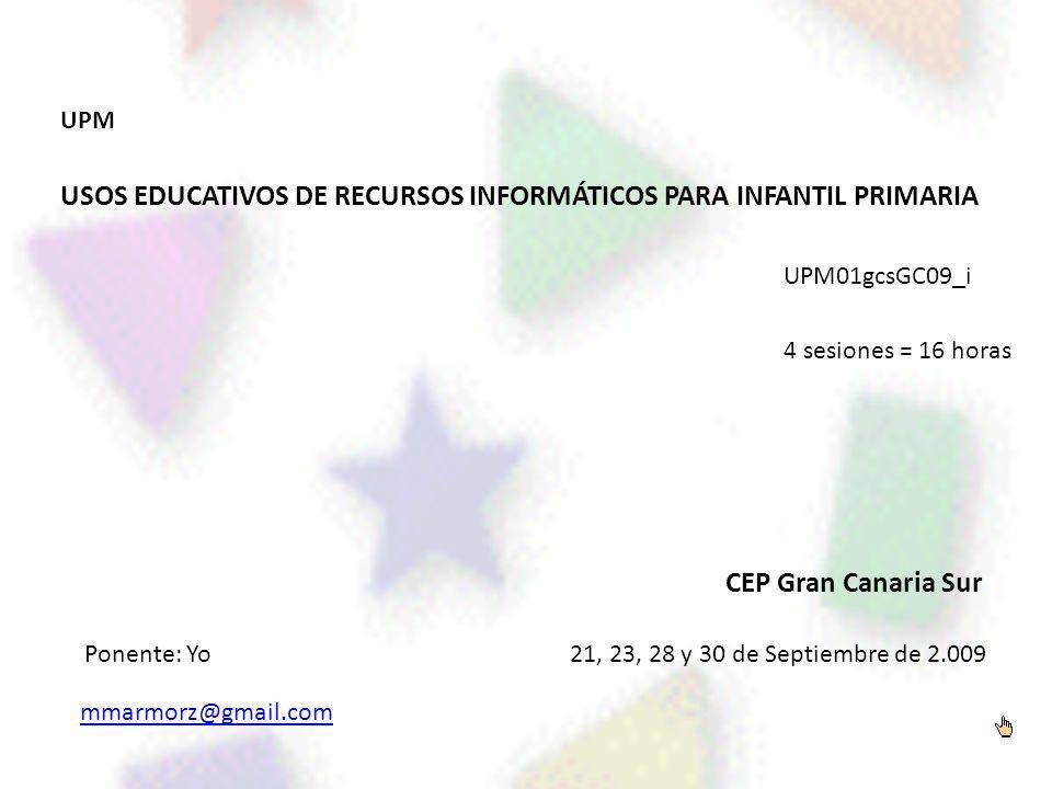 UPM USOS EDUCATIVOS DE RECURSOS INFORMÁTICOS PARA INFANTIL PRIMARIA UPM01gcsGC09_i 4 sesiones = 16 horas CEP Gran Canaria Sur 21, 23, 28 y 30 de Septi