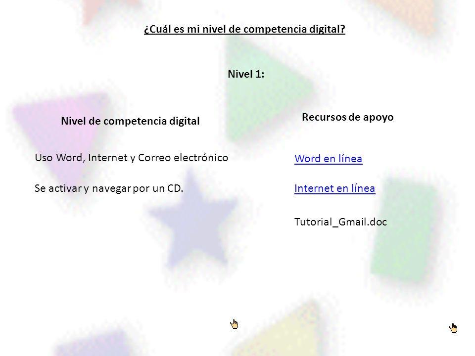 ¿Cuál es mi nivel de competencia digital? Nivel de competencia digital Recursos de apoyo Nivel 1: Uso Word, Internet y Correo electrónico Se activar y