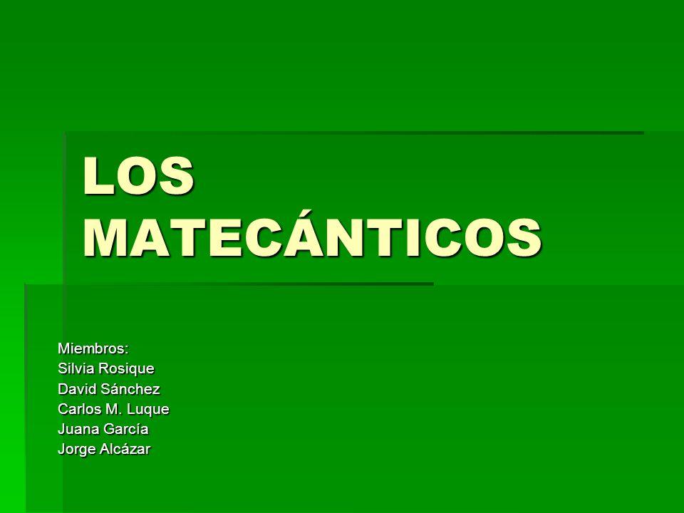 LOS MATECÁNTICOS Miembros: Silvia Rosique David Sánchez Carlos M. Luque Juana García Jorge Alcázar
