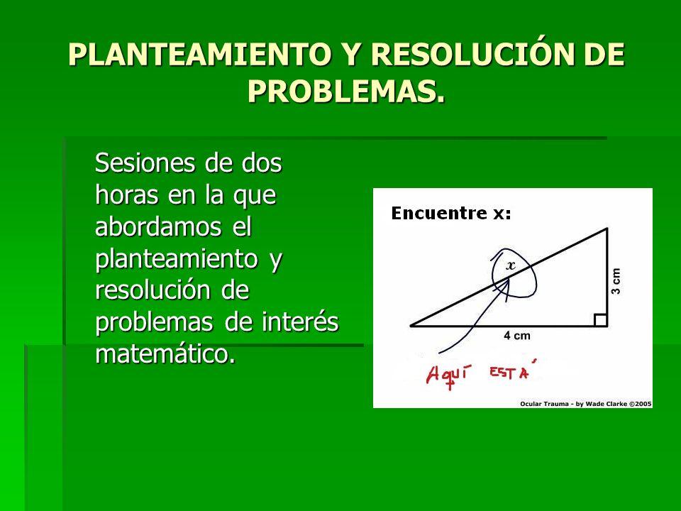 PLANTEAMIENTO Y RESOLUCIÓN DE PROBLEMAS. Sesiones de dos horas en la que abordamos el planteamiento y resolución de problemas de interés matemático.