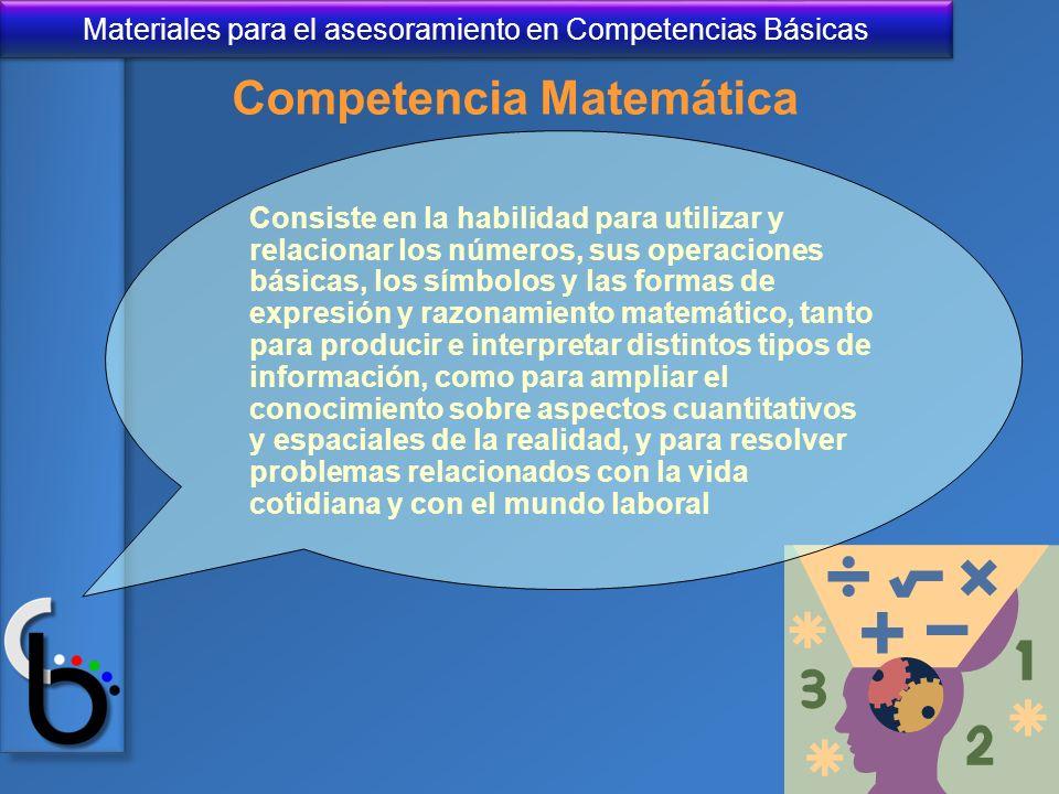 Materiales para el asesoramiento en Competencias Básicas Consiste en la habilidad para utilizar y relacionar los números, sus operaciones básicas, los