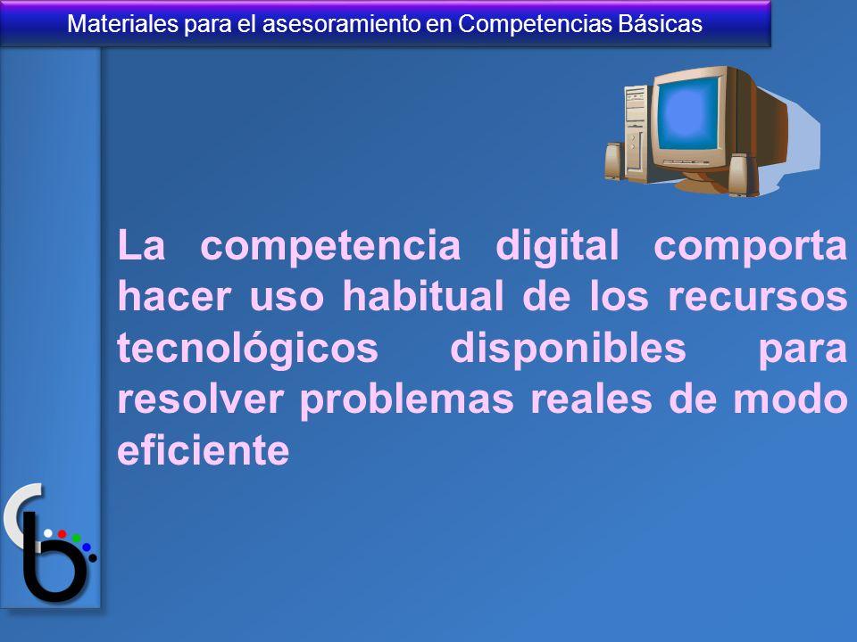Materiales para el asesoramiento en Competencias Básicas La competencia digital comporta hacer uso habitual de los recursos tecnológicos disponibles p