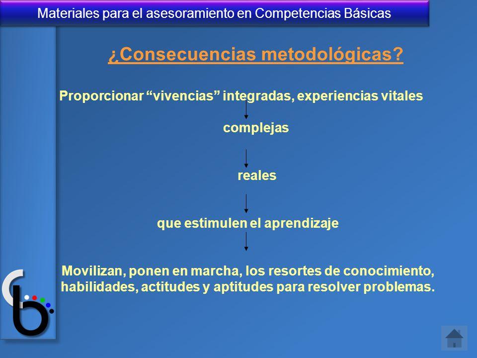 Materiales para el asesoramiento en Competencias Básicas ¿Consecuencias metodológicas? Proporcionar vivencias integradas, experiencias vitales complej
