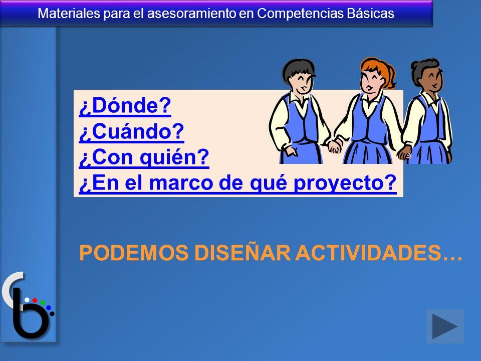 Materiales para el asesoramiento en Competencias Básicas ¿Dónde? ¿Cuándo? ¿Con quién? ¿En el marco de qué proyecto? PODEMOS DISEÑAR ACTIVIDADES…