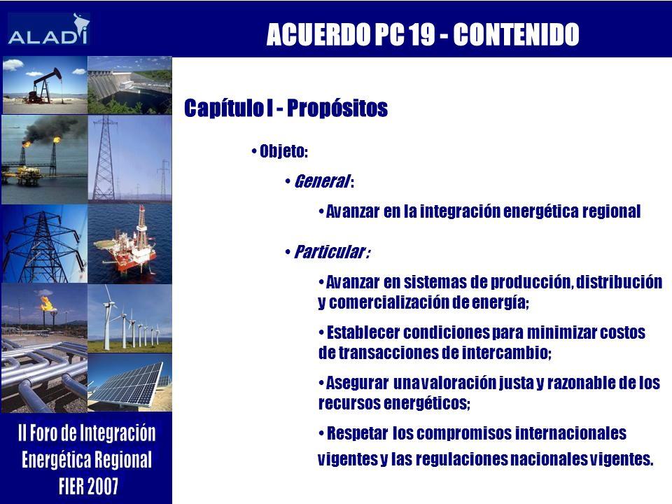 ACUERDO PC 19 - CONTENIDO Capítulo I - Propósitos Objeto: General : Avanzar en la integración energética regional Particular : Avanzar en sistemas de