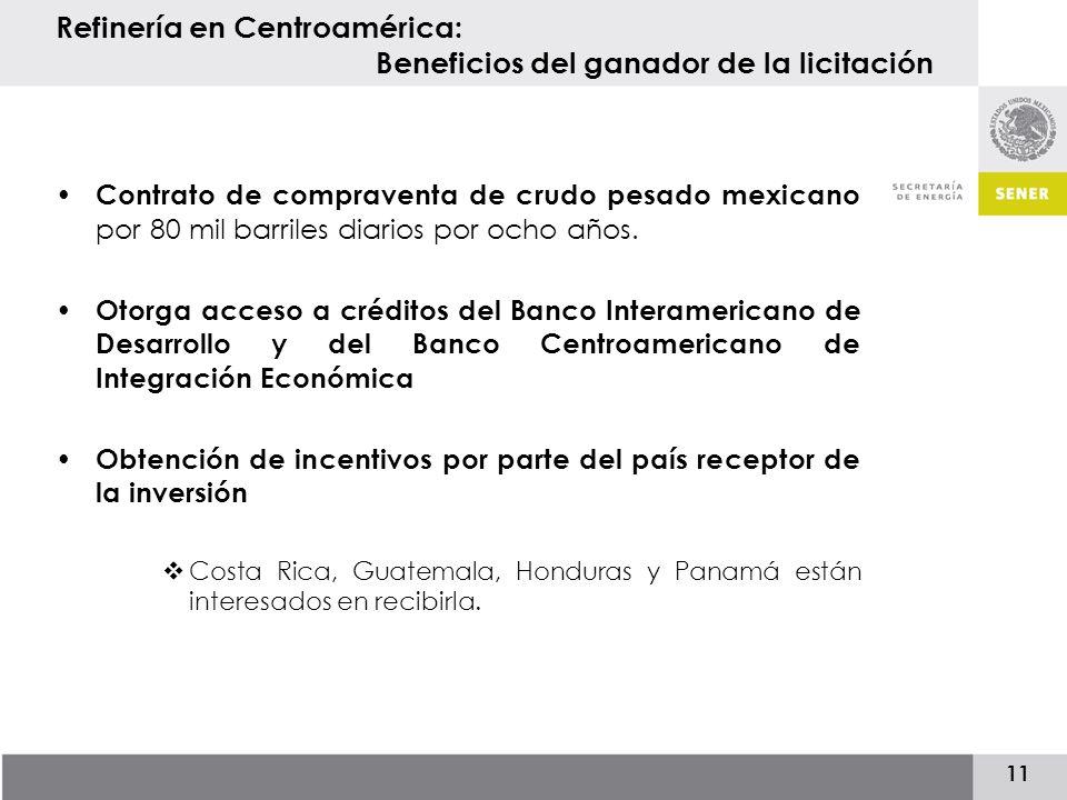 11 Refinería en Centroamérica: Beneficios del ganador de la licitación Contrato de compraventa de crudo pesado mexicano por 80 mil barriles diarios por ocho años.