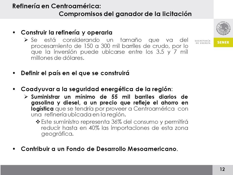 12 Refinería en Centroamérica: Compromisos del ganador de la licitación Construir la refinería y operarla Se está considerando un tamaño que va del procesamiento de 150 a 300 mil barriles de crudo, por lo que la inversión puede ubicarse entre los 3.5 y 7 mil millones de dólares.