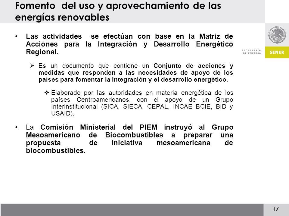 17 Fomento del uso y aprovechamiento de las energías renovables Las actividades se efectúan con base en la Matriz de Acciones para la Integración y Desarrollo Energético Regional.
