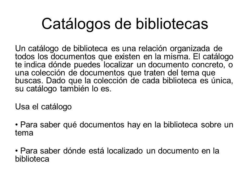 Catálogos de bibliotecas Un catálogo de biblioteca es una relación organizada de todos los documentos que existen en la misma. El catálogo te indica d