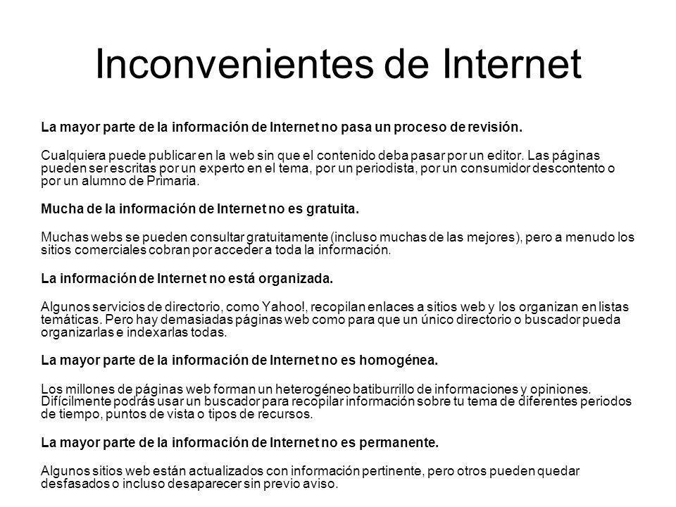 Inconvenientes de Internet La mayor parte de la información de Internet no pasa un proceso de revisión. Cualquiera puede publicar en la web sin que el
