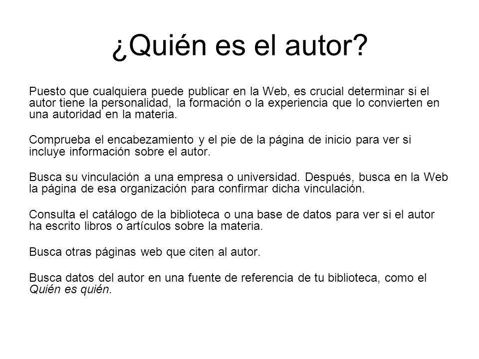 ¿Quién es el autor? Puesto que cualquiera puede publicar en la Web, es crucial determinar si el autor tiene la personalidad, la formación o la experie