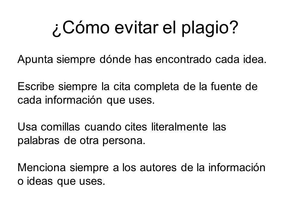 ¿Cómo evitar el plagio? Apunta siempre dónde has encontrado cada idea. Escribe siempre la cita completa de la fuente de cada información que uses. Usa