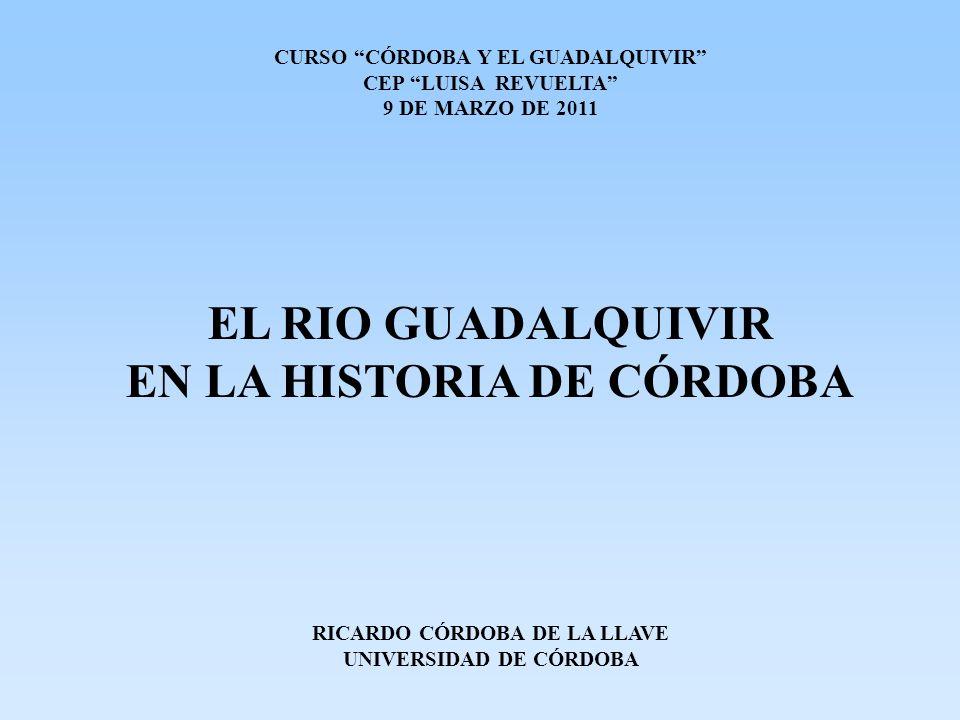 CURSO CÓRDOBA Y EL GUADALQUIVIR CEP LUISA REVUELTA 9 DE MARZO DE 2011 EL RIO GUADALQUIVIR EN LA HISTORIA DE CÓRDOBA RICARDO CÓRDOBA DE LA LLAVE UNIVERSIDAD DE CÓRDOBA