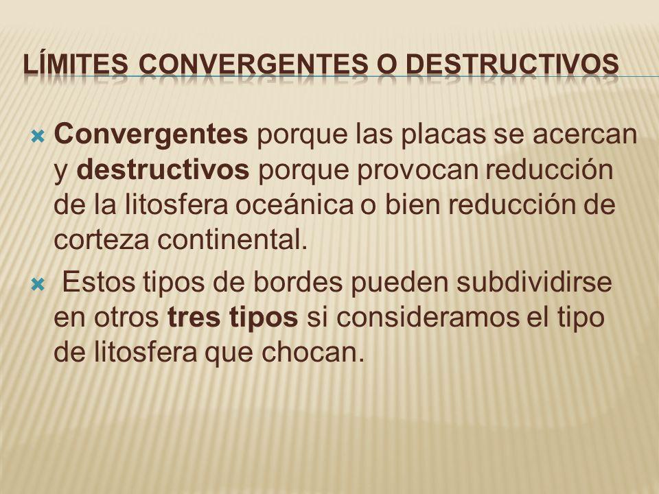 Convergentes porque las placas se acercan y destructivos porque provocan reducción de la litosfera oceánica o bien reducción de corteza continental. E