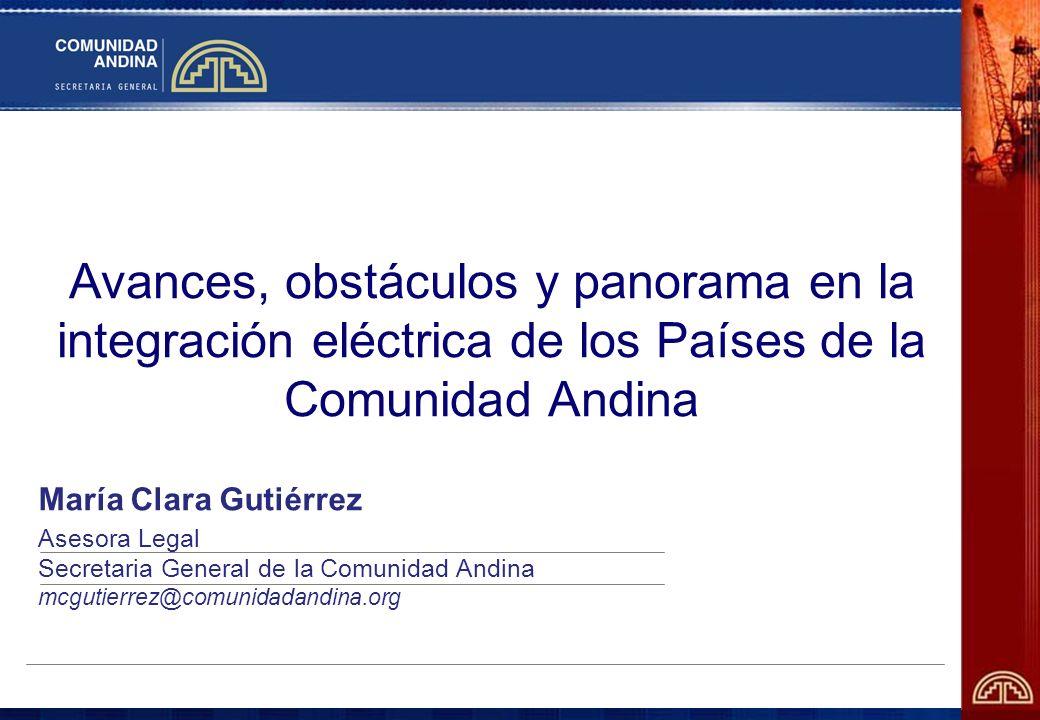 Avances, obstáculos y panorama en la integración eléctrica de los Países de la Comunidad Andina María Clara Gutiérrez Asesora Legal Secretaria General