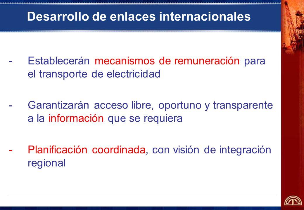 Desarrollo de enlaces internacionales -Establecerán mecanismos de remuneración para el transporte de electricidad -Garantizarán acceso libre, oportuno
