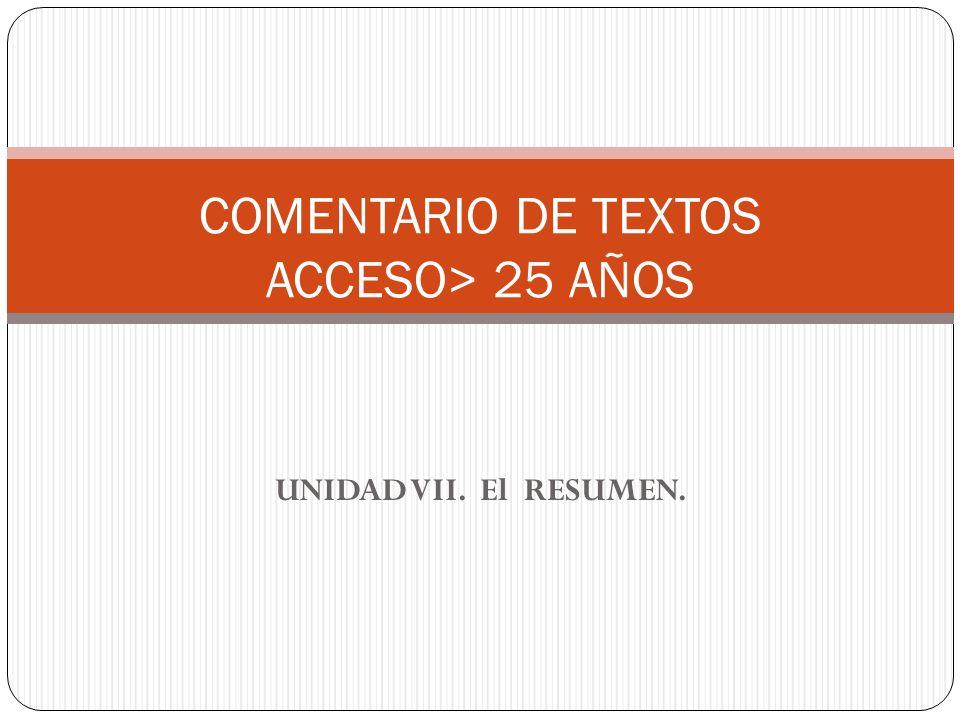 UNIDAD VII. El RESUMEN. COMENTARIO DE TEXTOS ACCESO> 25 AÑOS