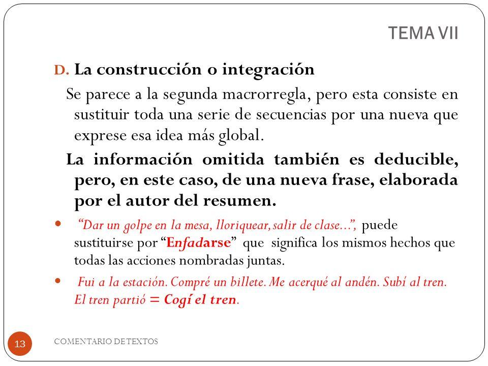 TEMA VII D. La construcción o integración Se parece a la segunda macrorregla, pero esta consiste en sustituir toda una serie de secuencias por una nue