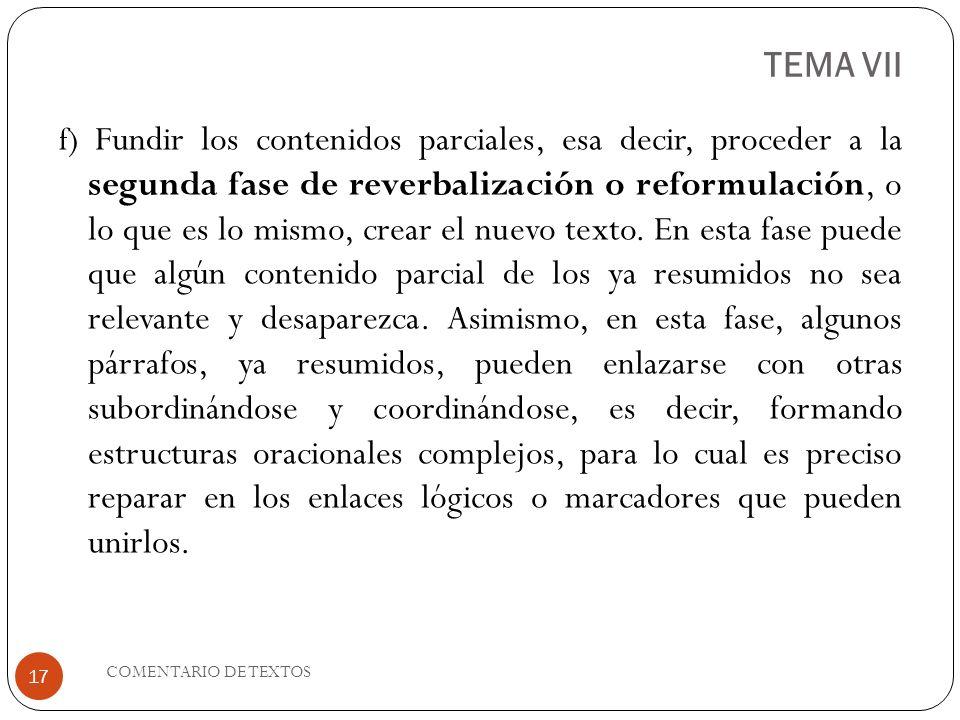 TEMA VII f) Fundir los contenidos parciales, esa decir, proceder a la segunda fase de reverbalización o reformulación, o lo que es lo mismo, crear el