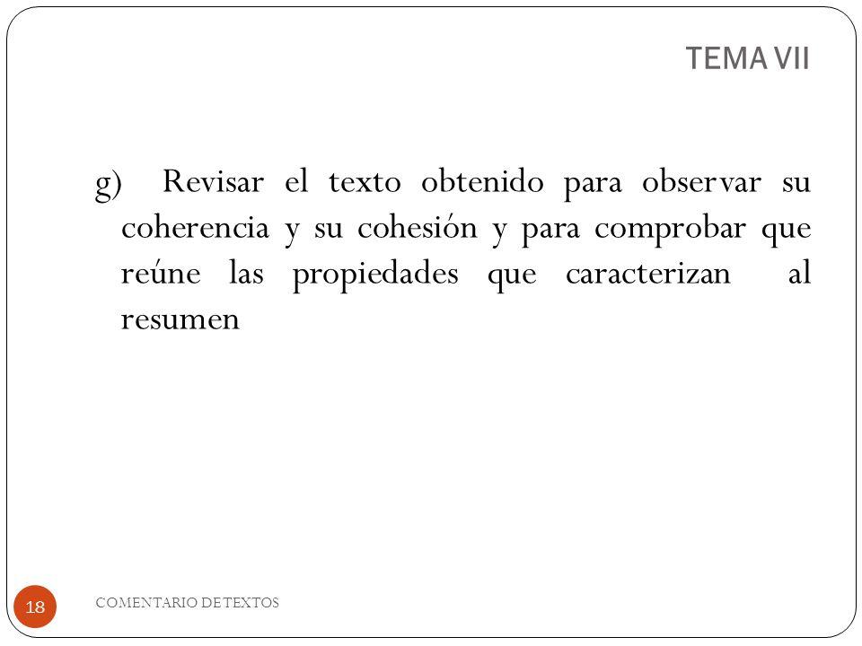 TEMA VII g) Revisar el texto obtenido para observar su coherencia y su cohesión y para comprobar que reúne las propiedades que caracterizan al resumen